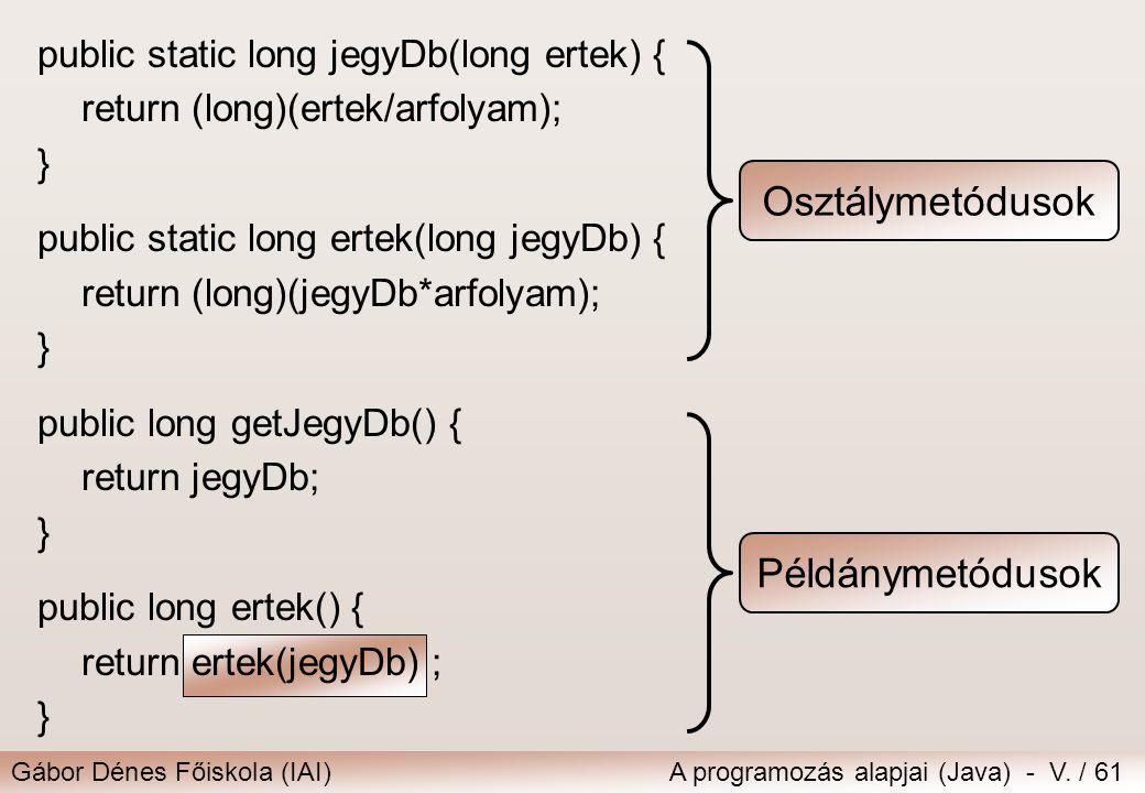 Gábor Dénes Főiskola (IAI)A programozás alapjai (Java) - V. / 61 public static long jegyDb(long ertek) { return (long)(ertek/arfolyam); } public stati