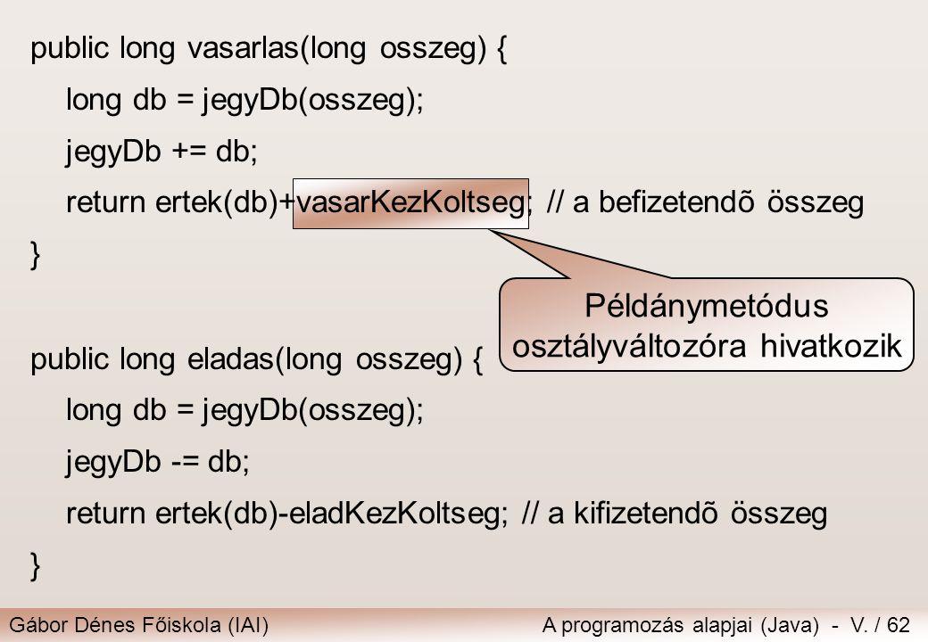 Gábor Dénes Főiskola (IAI)A programozás alapjai (Java) - V. / 62 Példánymetódus osztályváltozóra hivatkozik public long vasarlas(long osszeg) { long d