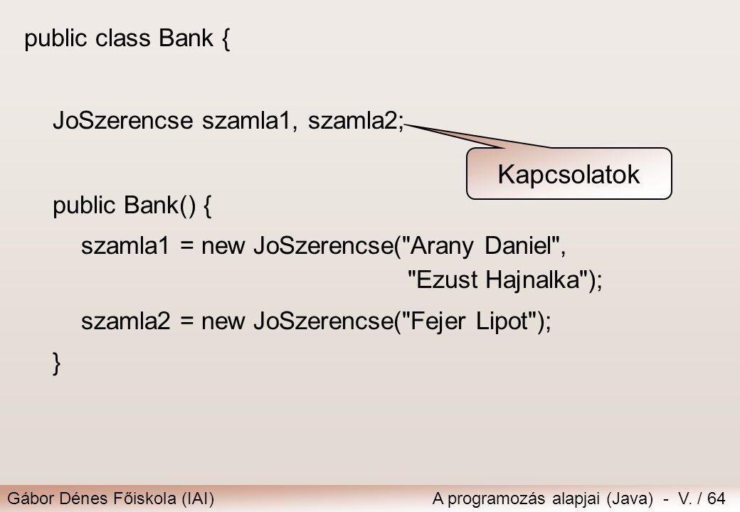 Gábor Dénes Főiskola (IAI)A programozás alapjai (Java) - V. / 64 public class Bank { JoSzerencse szamla1, szamla2; public Bank() { szamla1 = new JoSze