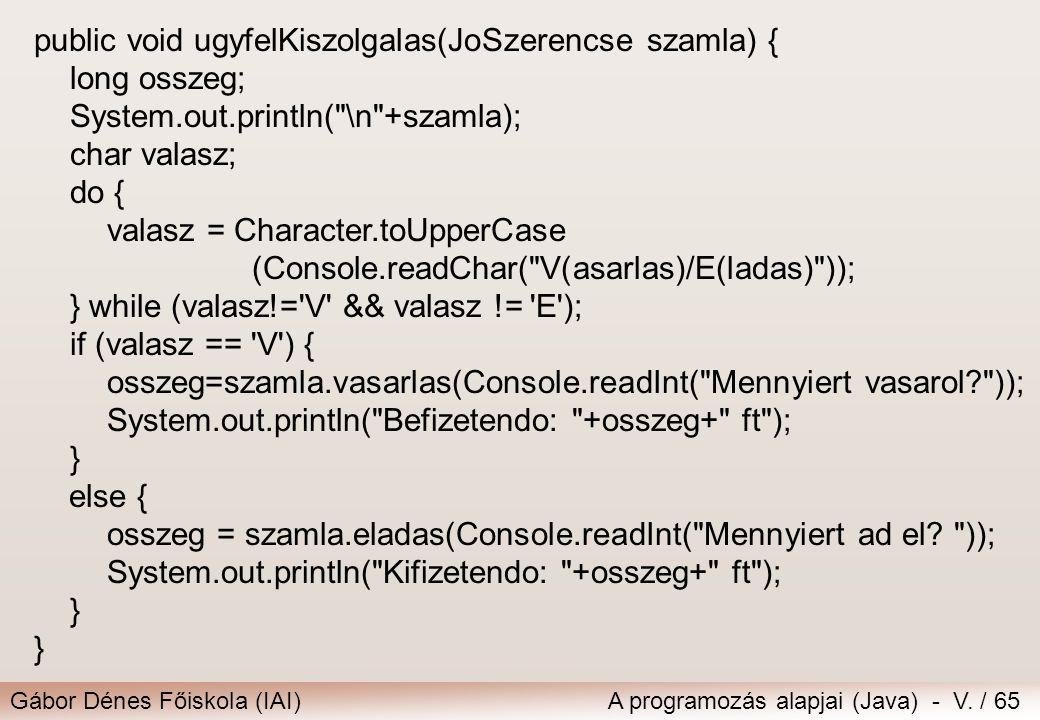 Gábor Dénes Főiskola (IAI)A programozás alapjai (Java) - V. / 65 public void ugyfelKiszolgalas(JoSzerencse szamla) { long osszeg; System.out.println(