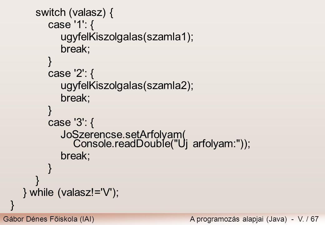 Gábor Dénes Főiskola (IAI)A programozás alapjai (Java) - V. / 67 switch (valasz) { case '1': { ugyfelKiszolgalas(szamla1); break; } case '2': { ugyfel