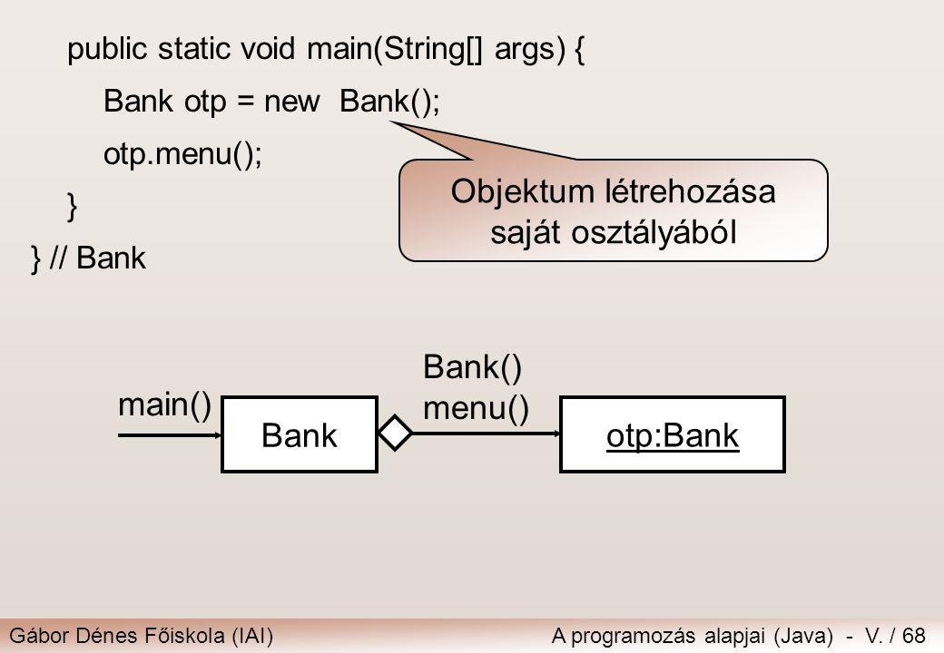 Gábor Dénes Főiskola (IAI)A programozás alapjai (Java) - V. / 68 public static void main(String[] args) { Bank otp = new Bank(); otp.menu(); } } // Ba