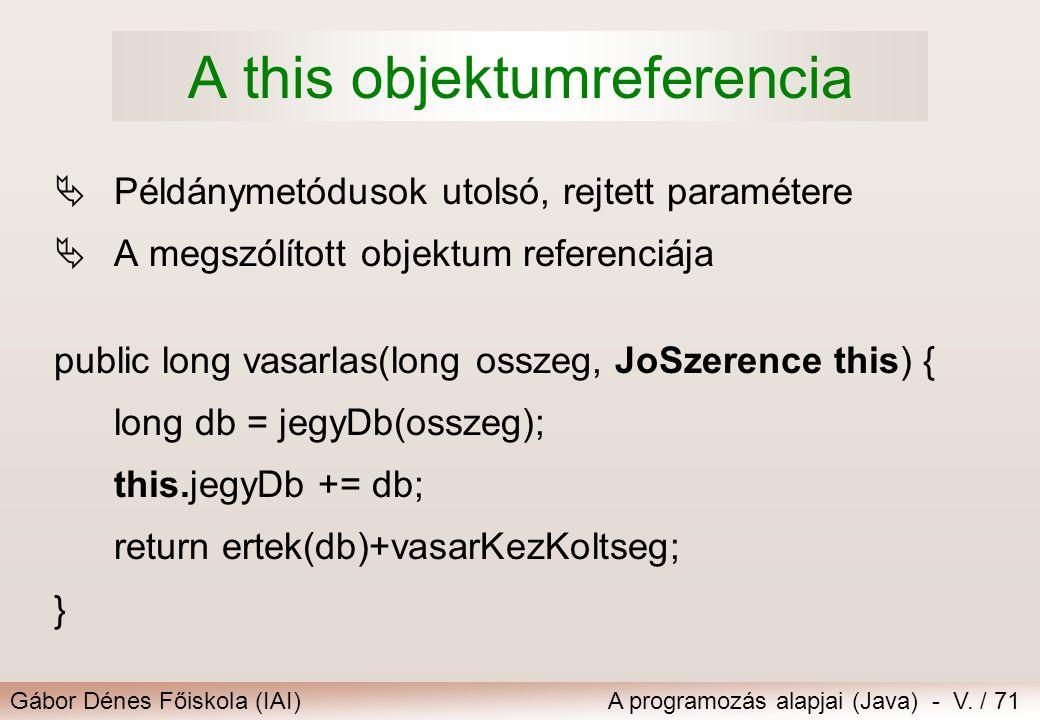 Gábor Dénes Főiskola (IAI)A programozás alapjai (Java) - V. / 71 A this objektumreferencia  Példánymetódusok utolsó, rejtett paramétere  A megszólít