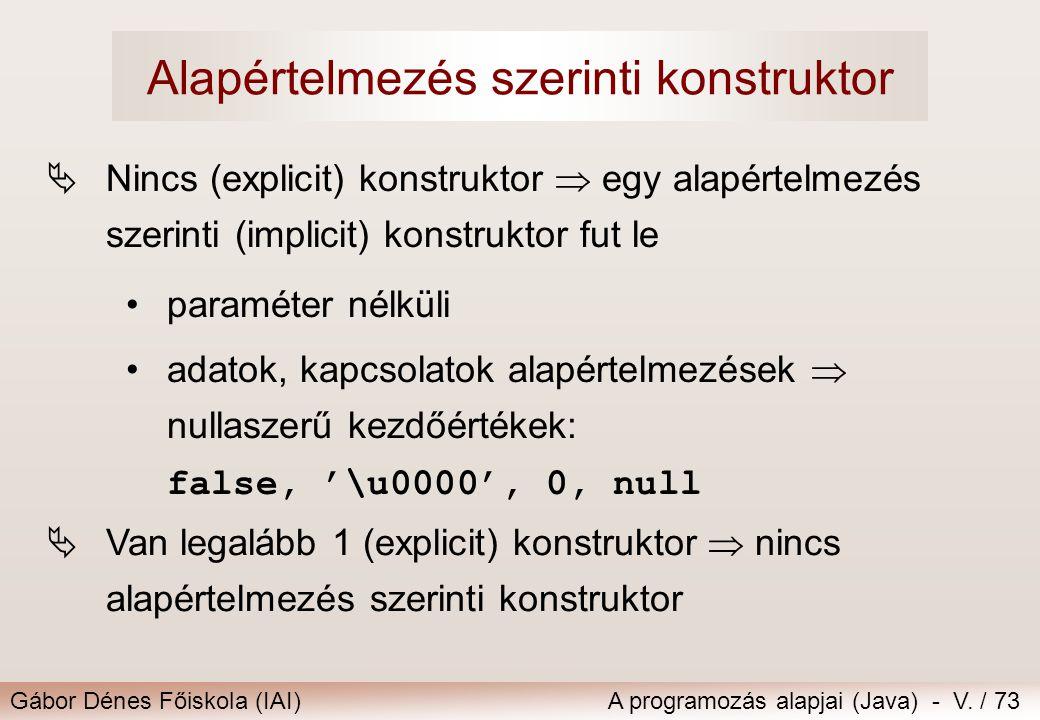 Gábor Dénes Főiskola (IAI)A programozás alapjai (Java) - V. / 73 Alapértelmezés szerinti konstruktor  Nincs (explicit) konstruktor  egy alapértelmez