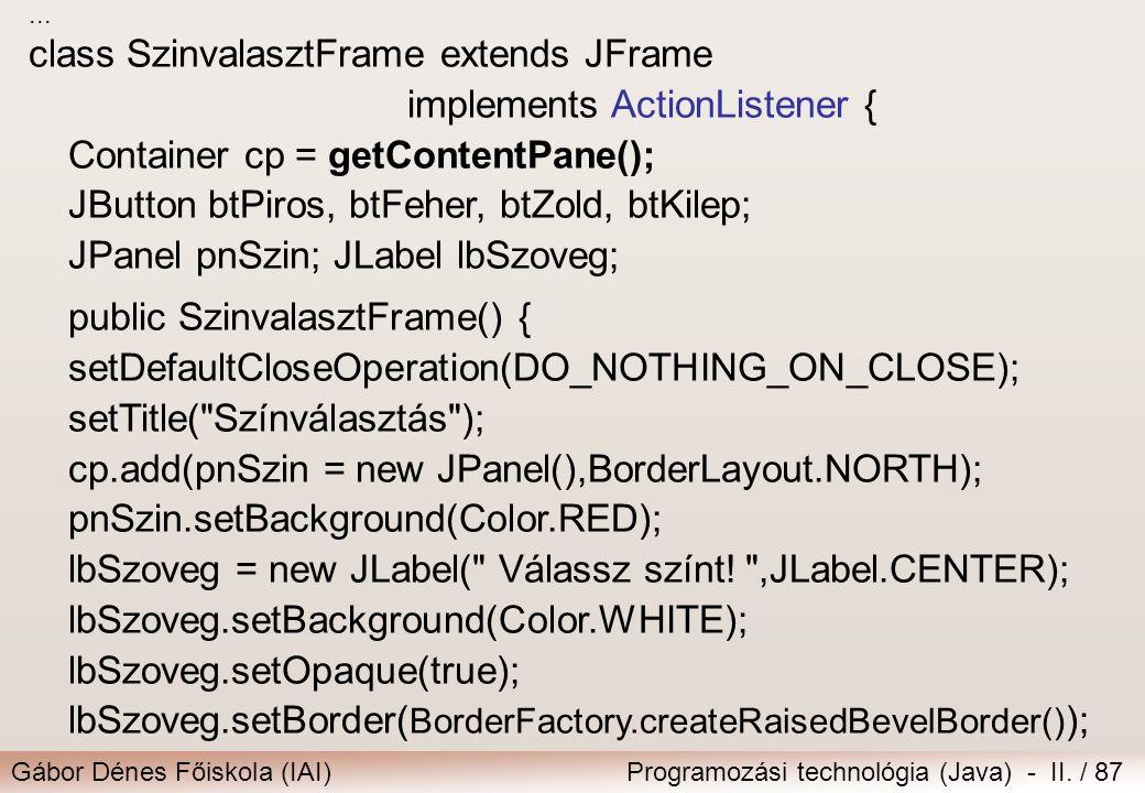 Gábor Dénes Főiskola (IAI)Programozási technológia (Java) - II. / 87... class SzinvalasztFrame extends JFrame implements ActionListener { Container cp