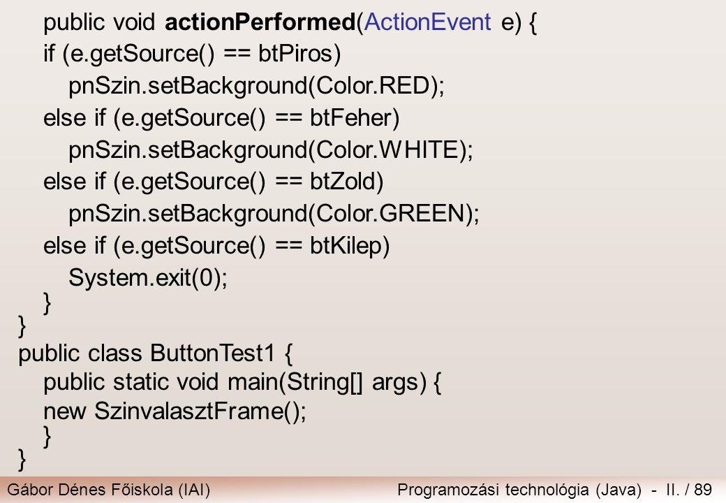 Gábor Dénes Főiskola (IAI)Programozási technológia (Java) - II. / 89 public void actionPerformed(ActionEvent e) { if (e.getSource() == btPiros) pnSzin