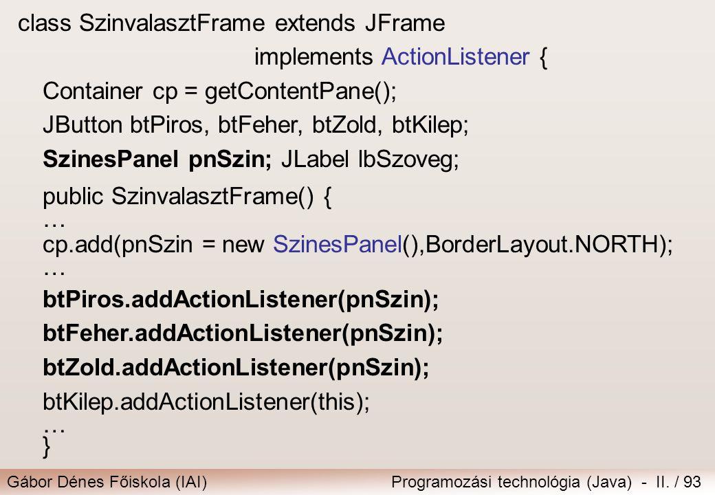 Gábor Dénes Főiskola (IAI)Programozási technológia (Java) - II. / 93 class SzinvalasztFrame extends JFrame implements ActionListener { Container cp =