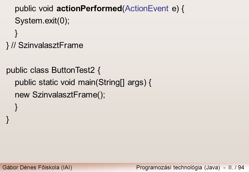 Gábor Dénes Főiskola (IAI)Programozási technológia (Java) - II. / 94 public void actionPerformed(ActionEvent e) { System.exit(0); } } // SzinvalasztFr