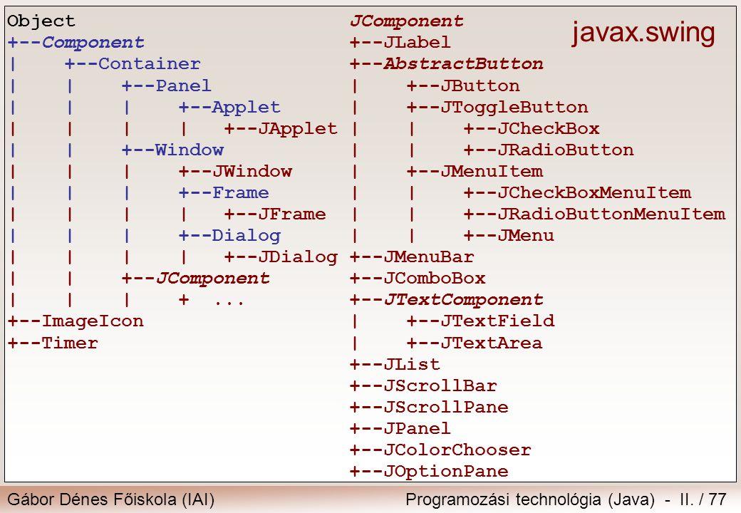 Gábor Dénes Főiskola (IAI)Programozási technológia (Java) - II. / 77 JComponent +--JLabel +--AbstractButton | +--JButton | +--JToggleButton | | +--JCh