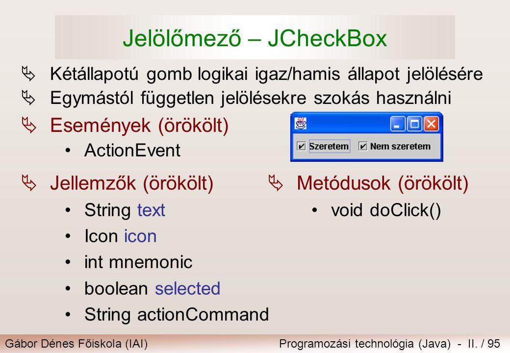 Gábor Dénes Főiskola (IAI)Programozási technológia (Java) - II. / 95 Jelölőmező – JCheckBox  Kétállapotú gomb logikai igaz/hamis állapot jelölésére 