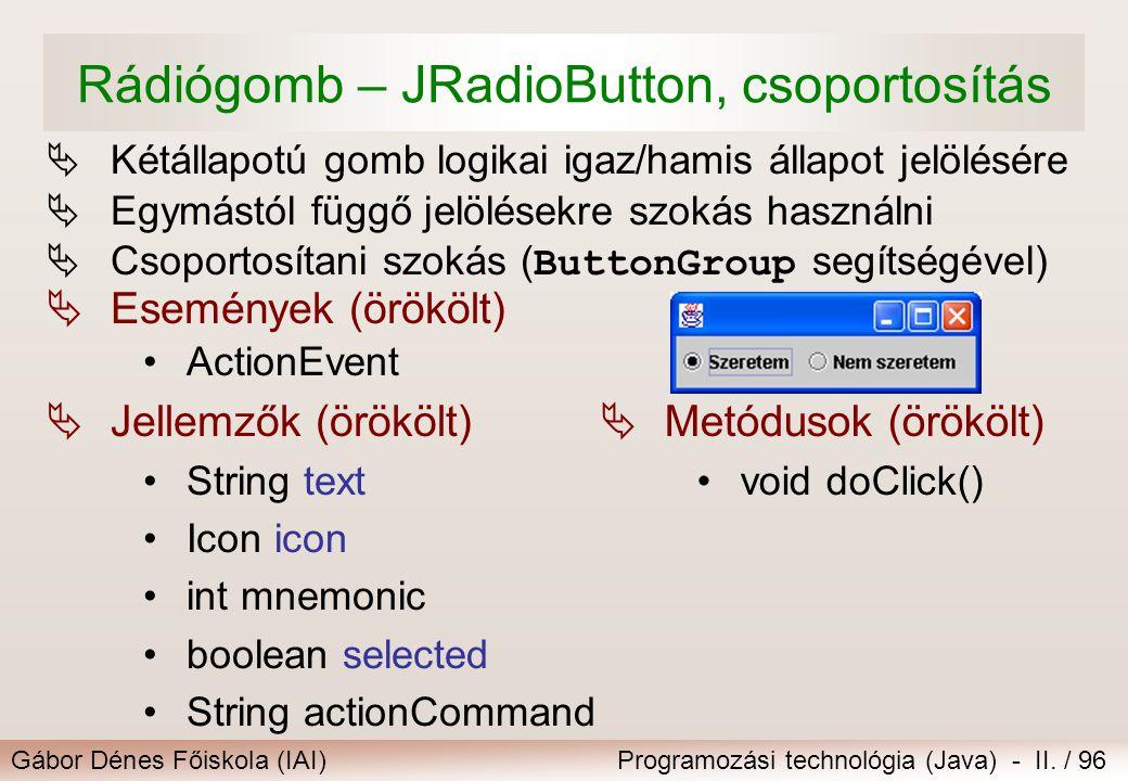 Gábor Dénes Főiskola (IAI)Programozási technológia (Java) - II. / 96 Rádiógomb – JRadioButton, csoportosítás  Kétállapotú gomb logikai igaz/hamis áll