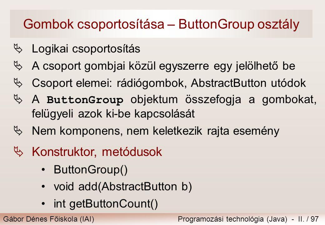 Gábor Dénes Főiskola (IAI)Programozási technológia (Java) - II. / 97 Gombok csoportosítása – ButtonGroup osztály  Logikai csoportosítás  A csoport g
