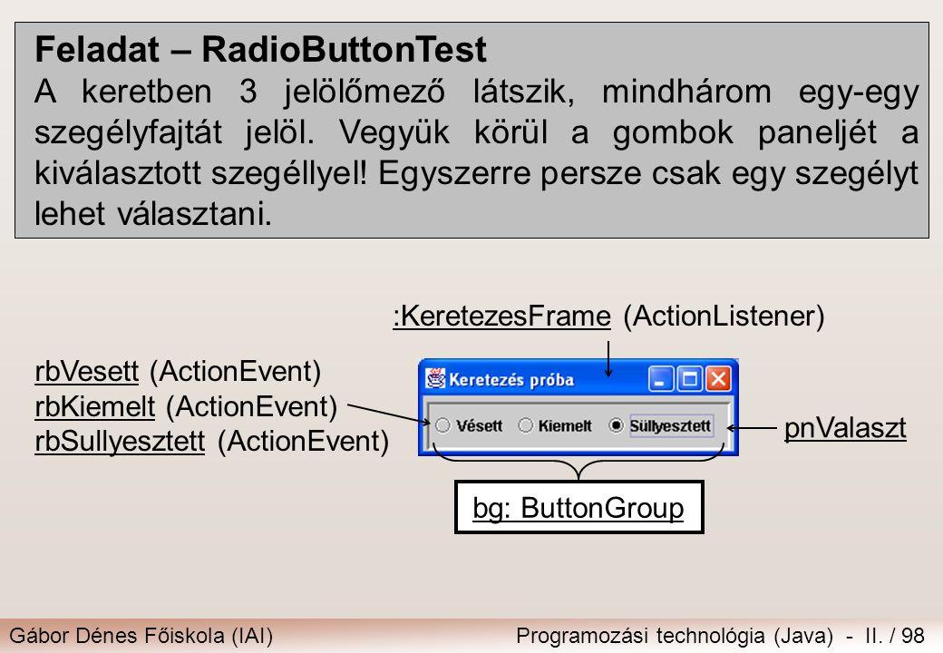 Gábor Dénes Főiskola (IAI)Programozási technológia (Java) - II. / 98 Feladat – RadioButtonTest A keretben 3 jelölőmező látszik, mindhárom egy-egy szeg