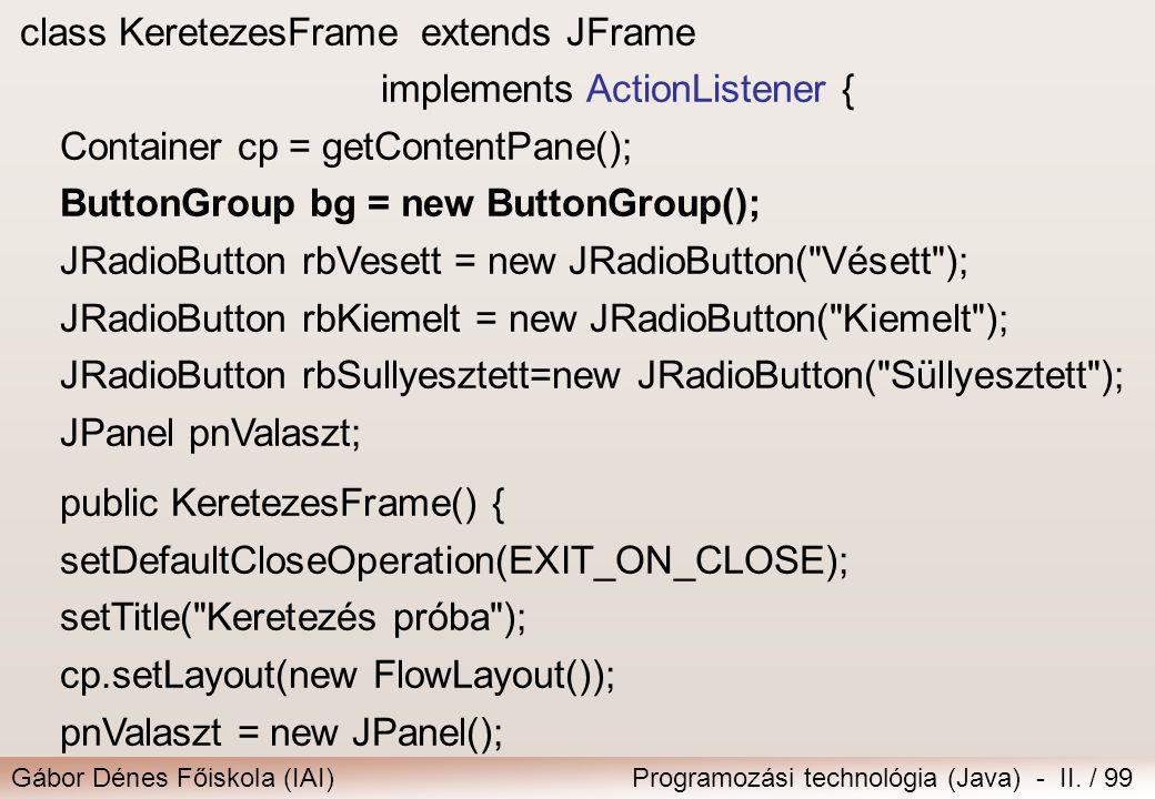 Gábor Dénes Főiskola (IAI)Programozási technológia (Java) - II. / 99 class KeretezesFrameextends JFrame implements ActionListener { Container cp = get