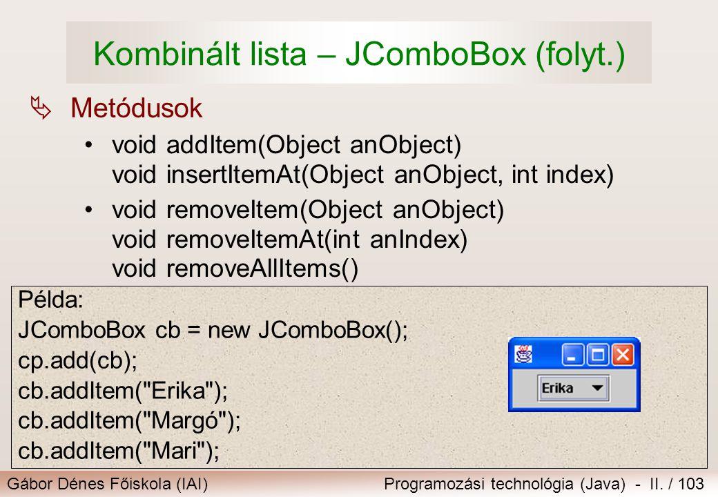 Gábor Dénes Főiskola (IAI)Programozási technológia (Java) - II. / 103 Kombinált lista – JComboBox (folyt.)  Metódusok void addItem(Object anObject) v