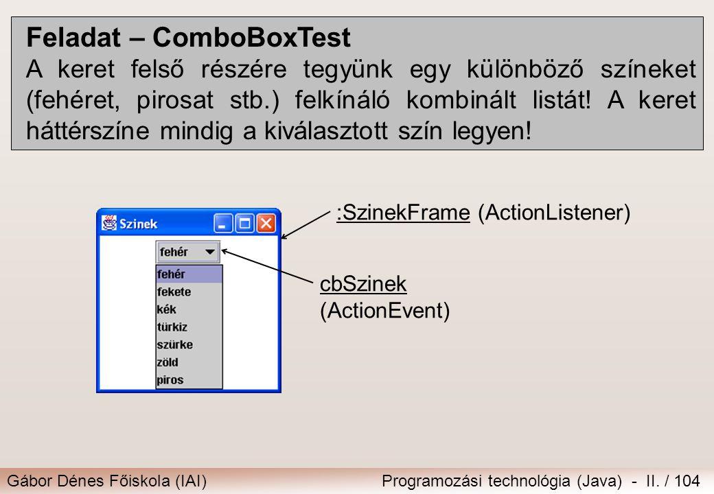 Gábor Dénes Főiskola (IAI)Programozási technológia (Java) - II. / 104 Feladat – ComboBoxTest A keret felső részére tegyünk egy különböző színeket (feh