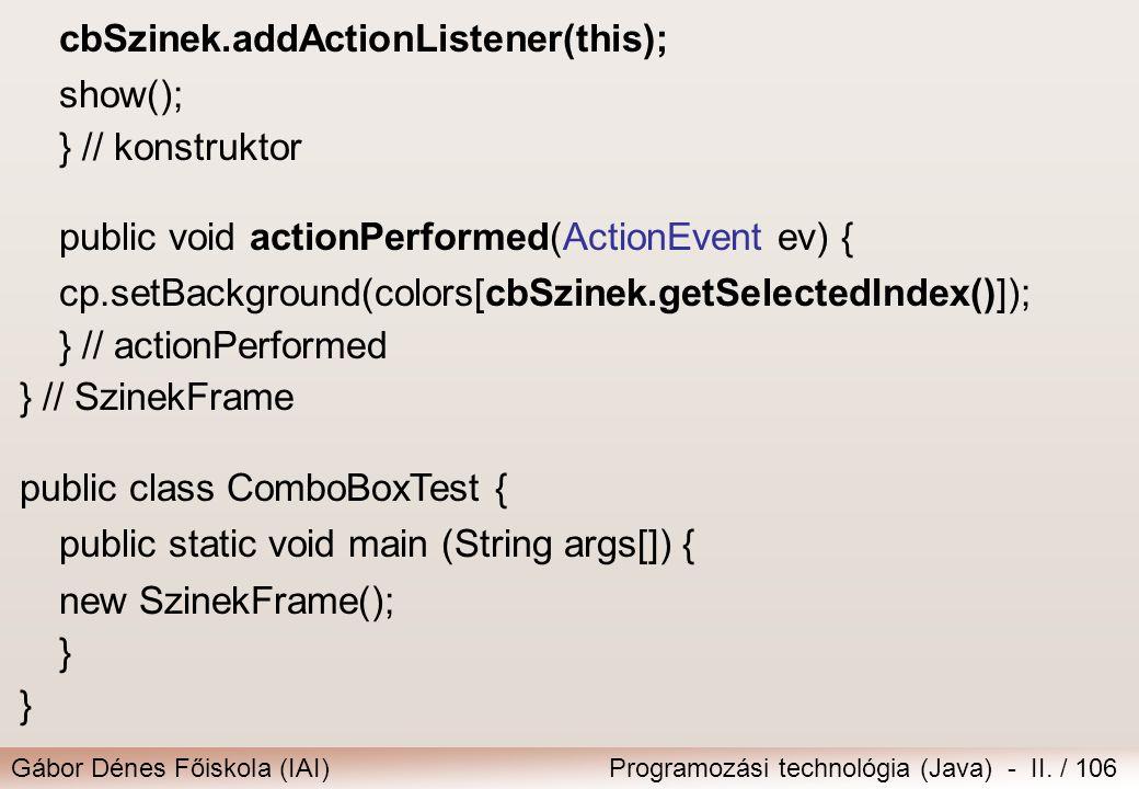 Gábor Dénes Főiskola (IAI)Programozási technológia (Java) - II. / 106 cbSzinek.addActionListener(this); show(); } // konstruktor public void actionPer