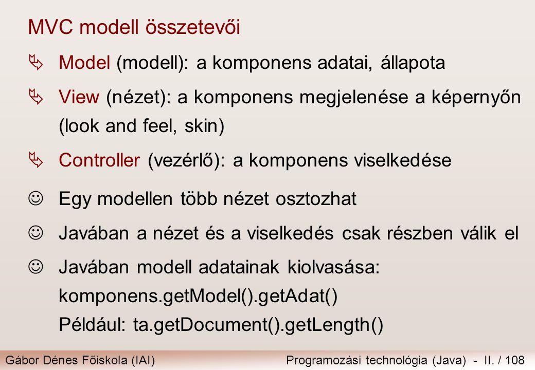Gábor Dénes Főiskola (IAI)Programozási technológia (Java) - II. / 108 MVC modell összetevői  Model (modell): a komponens adatai, állapota  View (néz