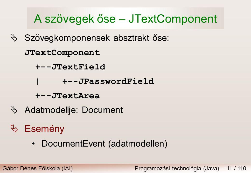 Gábor Dénes Főiskola (IAI)Programozási technológia (Java) - II. / 110 A szövegek őse – JTextComponent  Szövegkomponensek absztrakt őse: JTextComponen