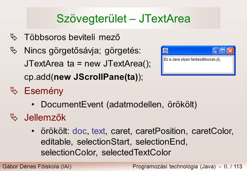 Gábor Dénes Főiskola (IAI)Programozási technológia (Java) - II. / 113 Szövegterület – JTextArea  Többsoros beviteli mező  Nincs görgetősávja; görget
