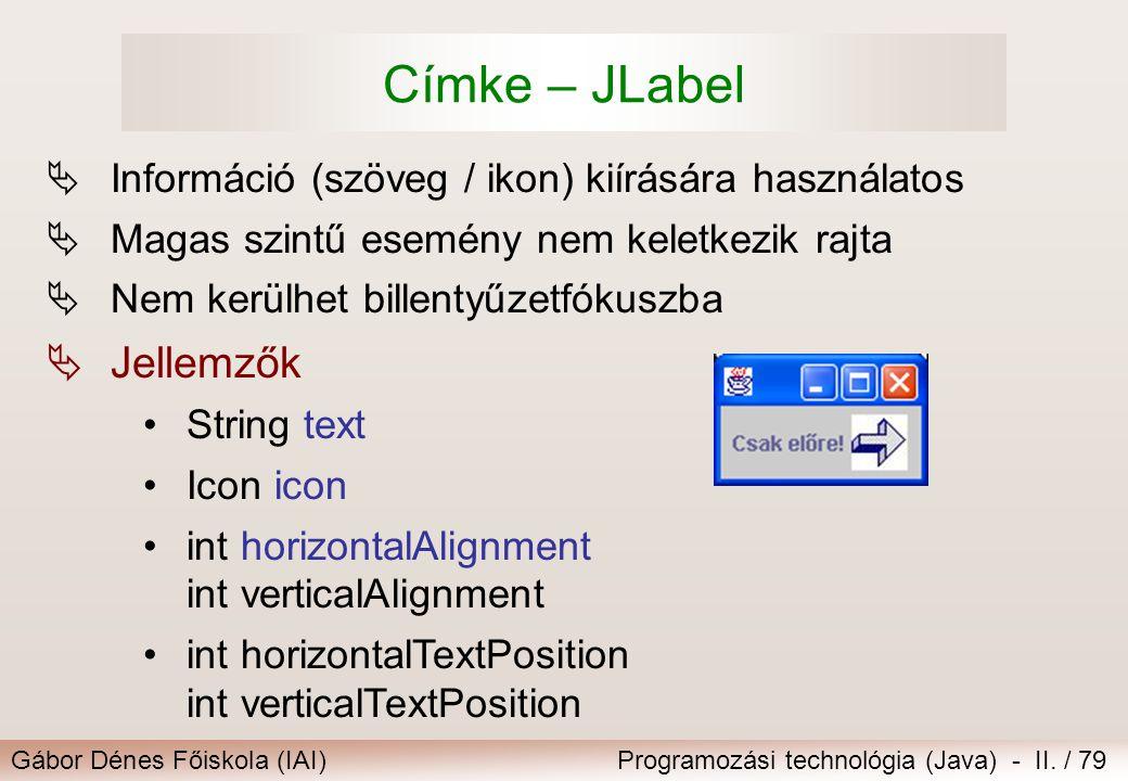 Gábor Dénes Főiskola (IAI)Programozási technológia (Java) - II. / 79 Címke – JLabel  Információ (szöveg / ikon) kiírására használatos  Magas szintű