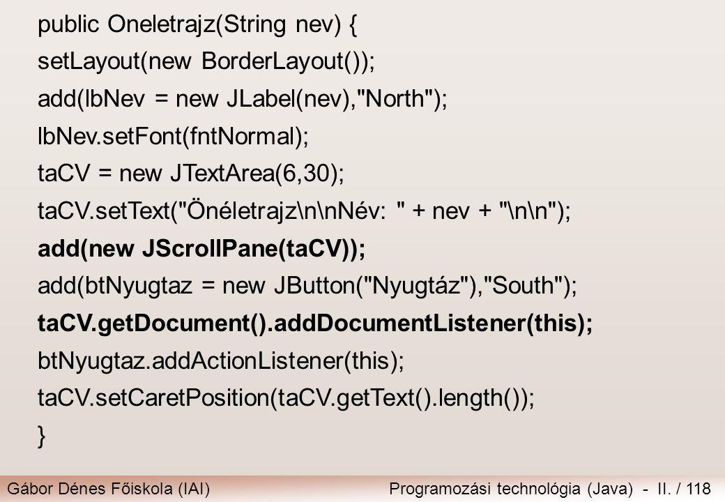 Gábor Dénes Főiskola (IAI)Programozási technológia (Java) - II. / 118 public Oneletrajz(String nev) { setLayout(new BorderLayout()); add(lbNev = new J