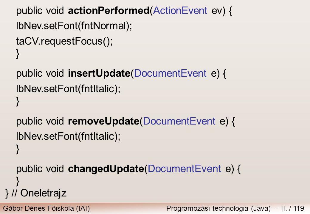 Gábor Dénes Főiskola (IAI)Programozási technológia (Java) - II. / 119 public void actionPerformed(ActionEvent ev) { lbNev.setFont(fntNormal); taCV.req