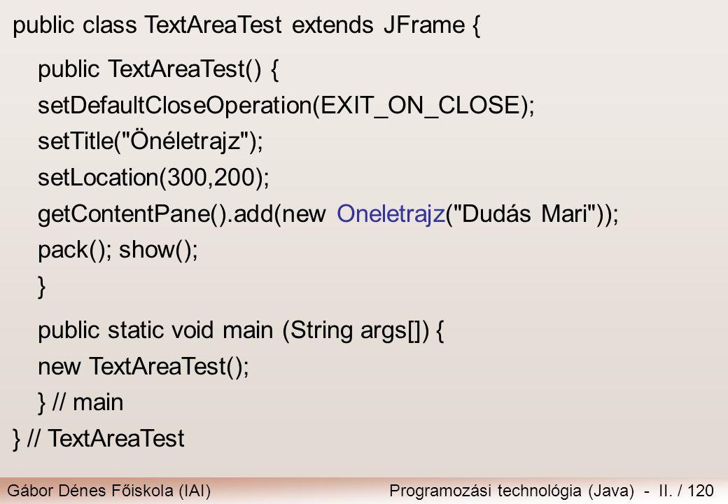 Gábor Dénes Főiskola (IAI)Programozási technológia (Java) - II. / 120 public class TextAreaTest extends JFrame { public TextAreaTest() { setDefaultClo