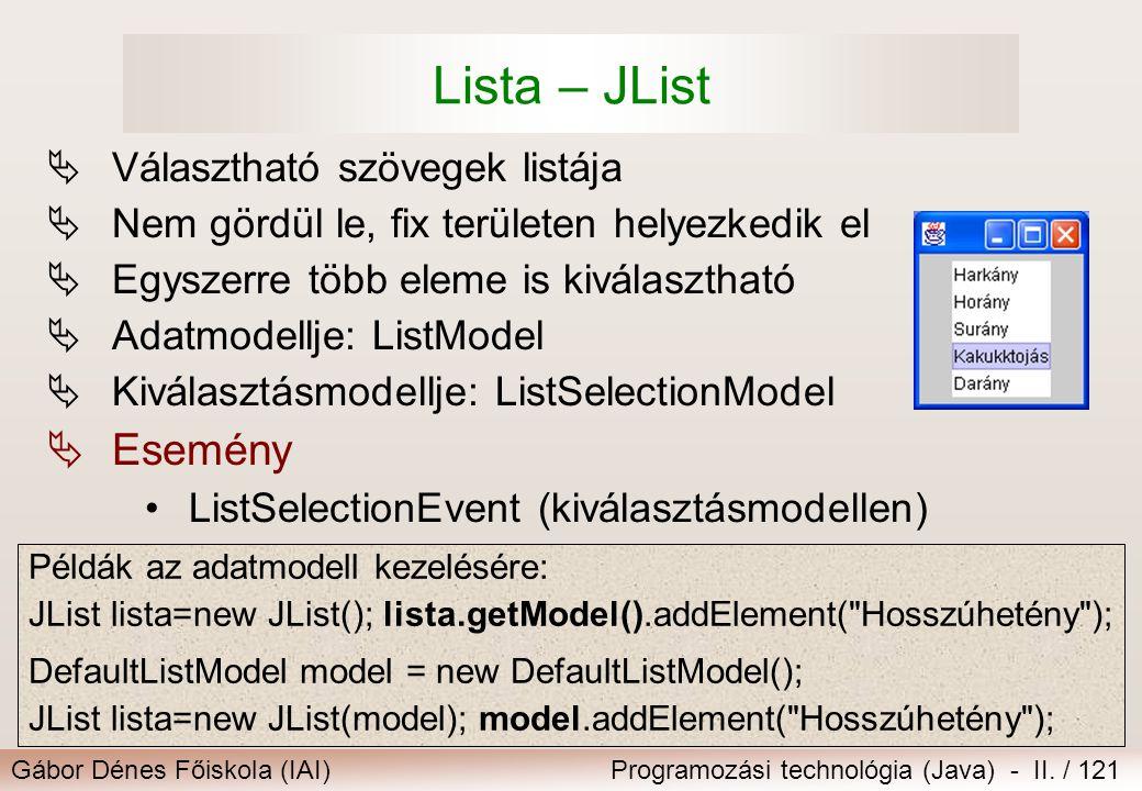 Gábor Dénes Főiskola (IAI)Programozási technológia (Java) - II. / 121 Lista – JList  Választható szövegek listája  Nem gördül le, fix területen hely