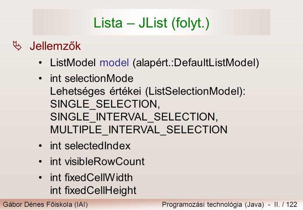Gábor Dénes Főiskola (IAI)Programozási technológia (Java) - II. / 122 Lista – JList (folyt.)  Jellemzők ListModel model (alapért.:DefaultListModel) i