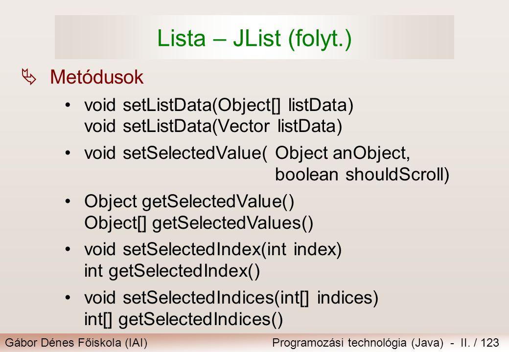 Gábor Dénes Főiskola (IAI)Programozási technológia (Java) - II. / 123 Lista – JList (folyt.)  Metódusok void setListData(Object[] listData) void setL