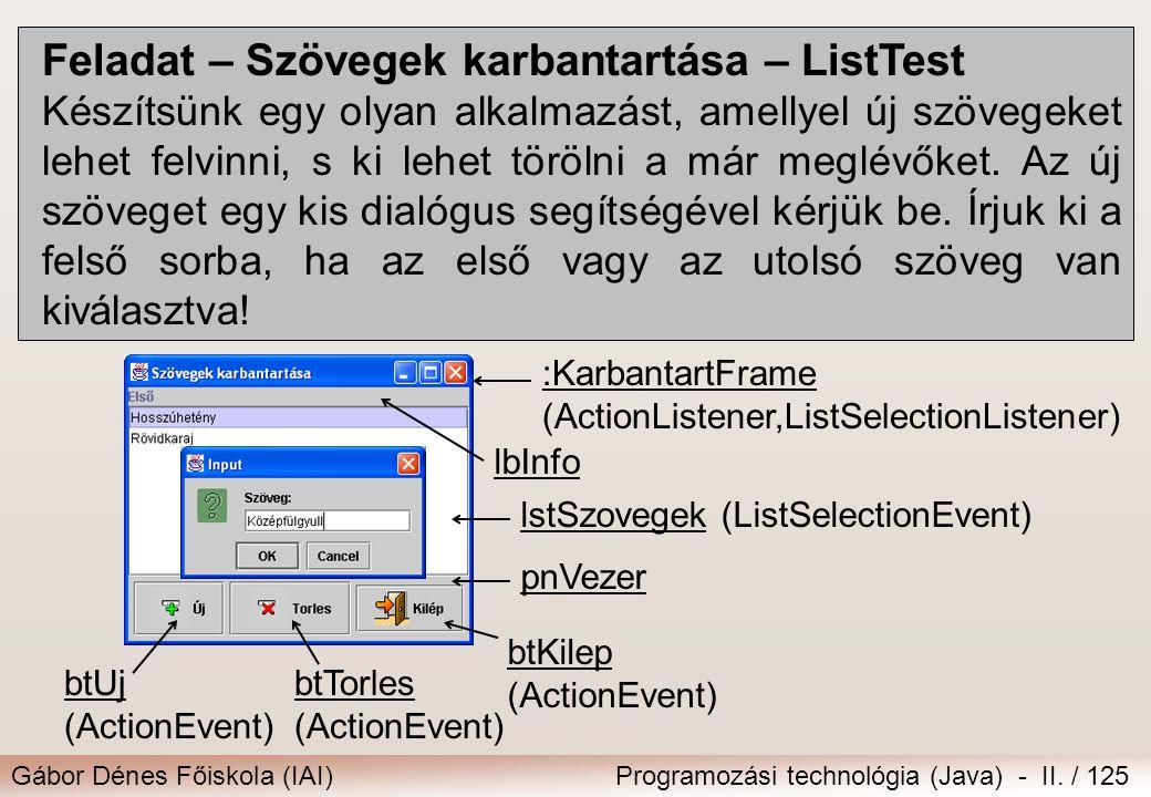 Gábor Dénes Főiskola (IAI)Programozási technológia (Java) - II. / 125 Feladat – Szövegek karbantartása – ListTest Készítsünk egy olyan alkalmazást, am