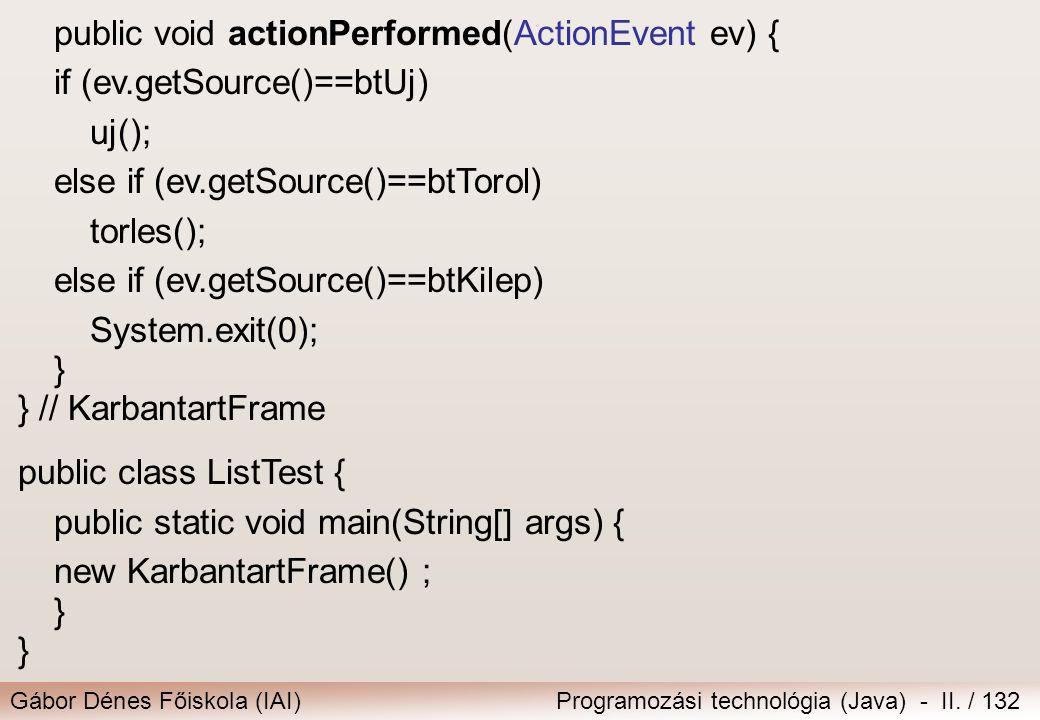 Gábor Dénes Főiskola (IAI)Programozási technológia (Java) - II. / 132 public void actionPerformed(ActionEvent ev) { if (ev.getSource()==btUj) uj(); el
