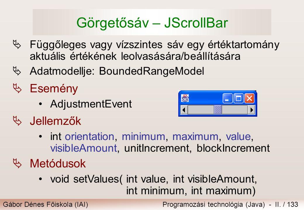 Gábor Dénes Főiskola (IAI)Programozási technológia (Java) - II. / 133 Görgetősáv – JScrollBar  Függőleges vagy vízszintes sáv egy értéktartomány aktu
