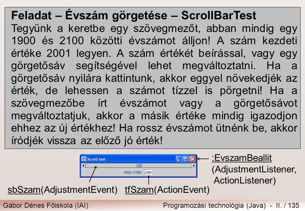 Gábor Dénes Főiskola (IAI)Programozási technológia (Java) - II. / 135 Feladat – Évszám görgetése – ScrollBarTest Tegyünk a keretbe egy szövegmezőt, ab