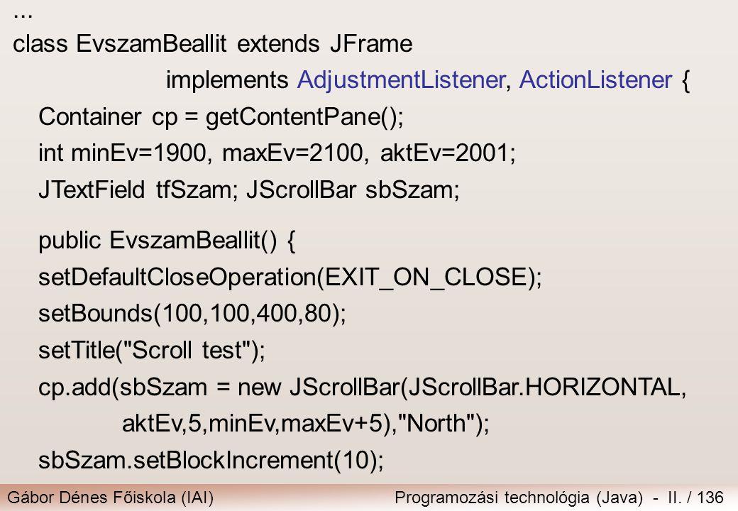 Gábor Dénes Főiskola (IAI)Programozási technológia (Java) - II. / 136... class EvszamBeallit extends JFrame implements AdjustmentListener, ActionListe