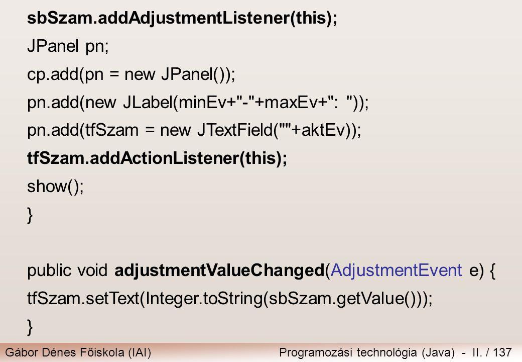 Gábor Dénes Főiskola (IAI)Programozási technológia (Java) - II. / 137 sbSzam.addAdjustmentListener(this); JPanel pn; cp.add(pn = new JPanel()); pn.add