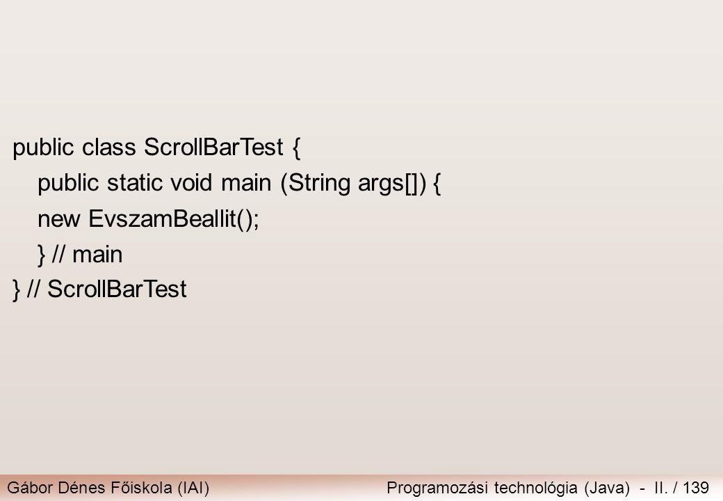 Gábor Dénes Főiskola (IAI)Programozási technológia (Java) - II. / 139 public class ScrollBarTest { public static void main (String args[]) { new Evsza