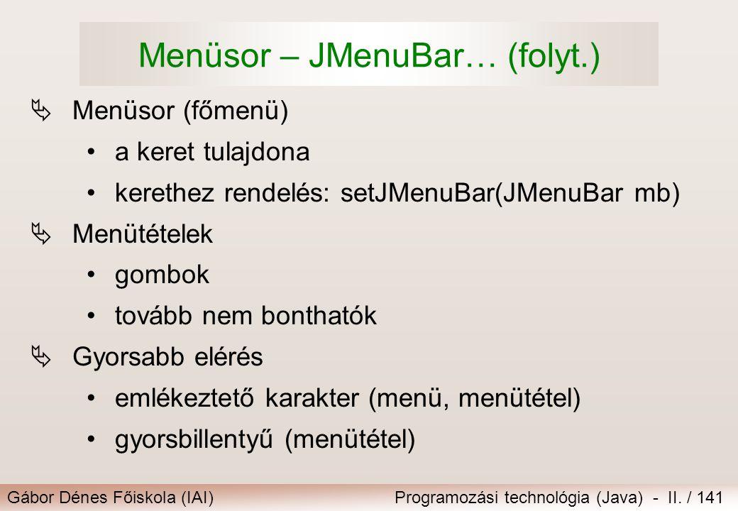 Gábor Dénes Főiskola (IAI)Programozási technológia (Java) - II. / 141 Menüsor – JMenuBar… (folyt.)  Menüsor (főmenü) a keret tulajdona kerethez rende