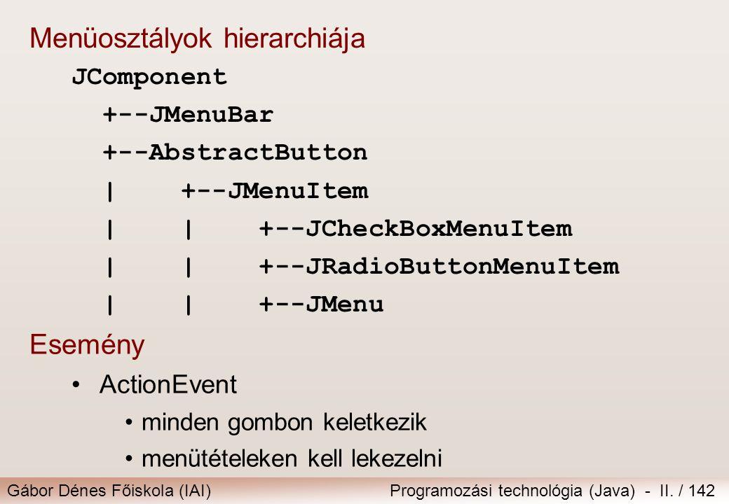 Gábor Dénes Főiskola (IAI)Programozási technológia (Java) - II. / 142 Esemény ActionEvent minden gombon keletkezik menütételeken kell lekezelni Menüos