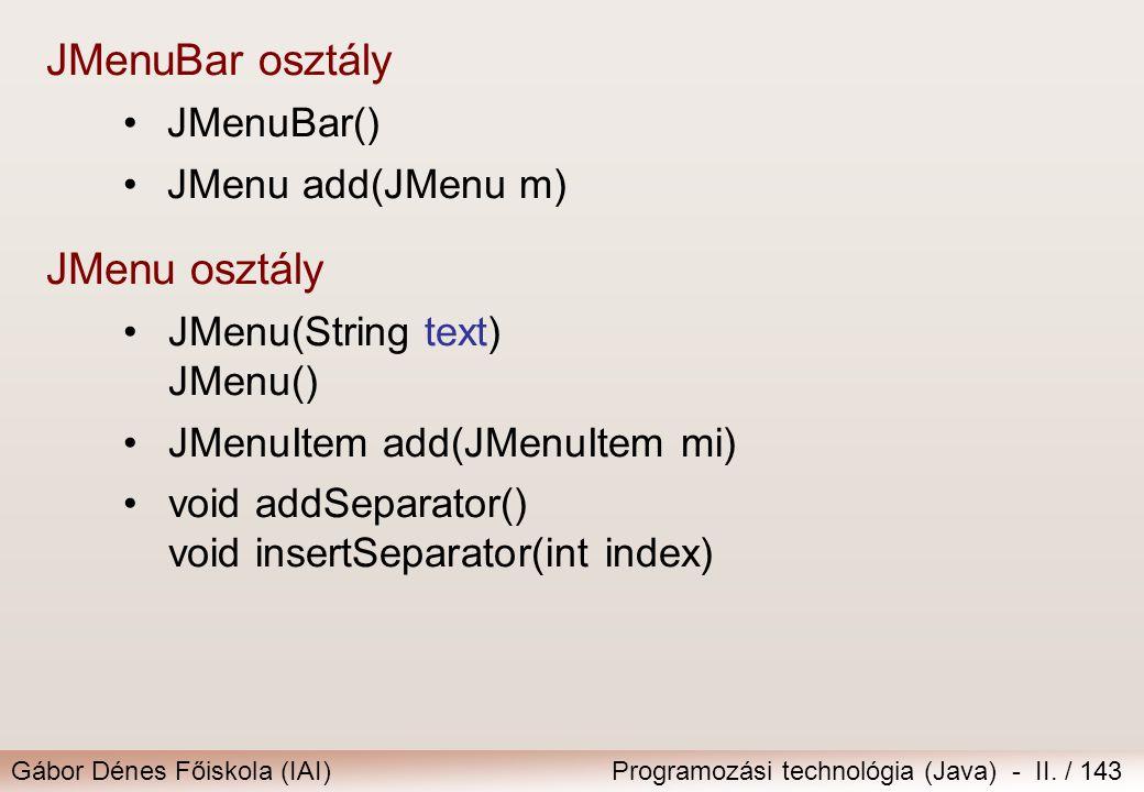 Gábor Dénes Főiskola (IAI)Programozási technológia (Java) - II. / 143 JMenuBar osztály JMenuBar() JMenu add(JMenu m) JMenu osztály JMenu(String text)