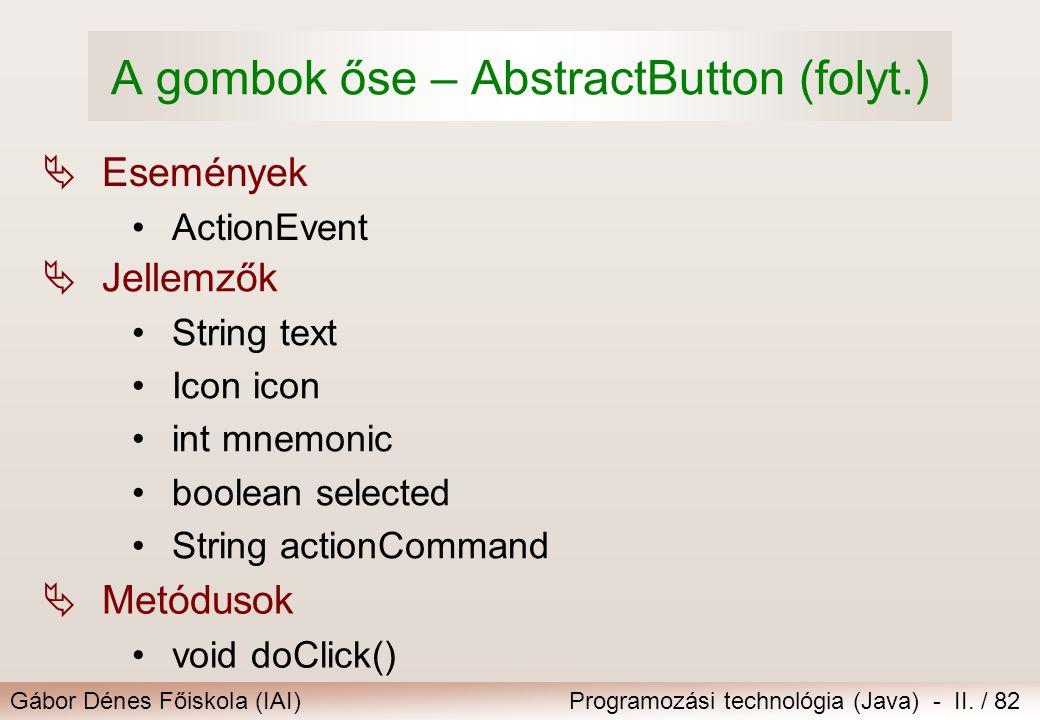 Gábor Dénes Főiskola (IAI)Programozási technológia (Java) - II. / 82 A gombok őse – AbstractButton (folyt.)  Események ActionEvent  Metódusok void d