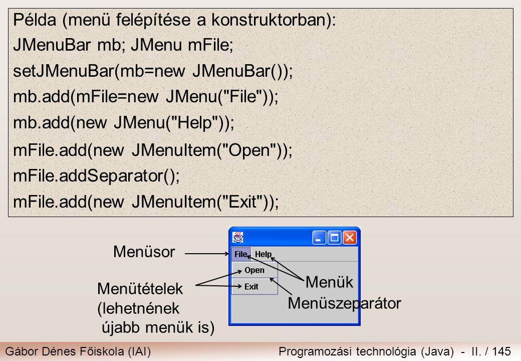 Gábor Dénes Főiskola (IAI)Programozási technológia (Java) - II. / 145 Példa (menü felépítése a konstruktorban): JMenuBar mb; JMenu mFile; setJMenuBar(