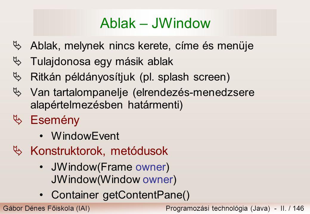 Gábor Dénes Főiskola (IAI)Programozási technológia (Java) - II. / 146 Ablak – JWindow  Ablak, melynek nincs kerete, címe és menüje  Tulajdonosa egy