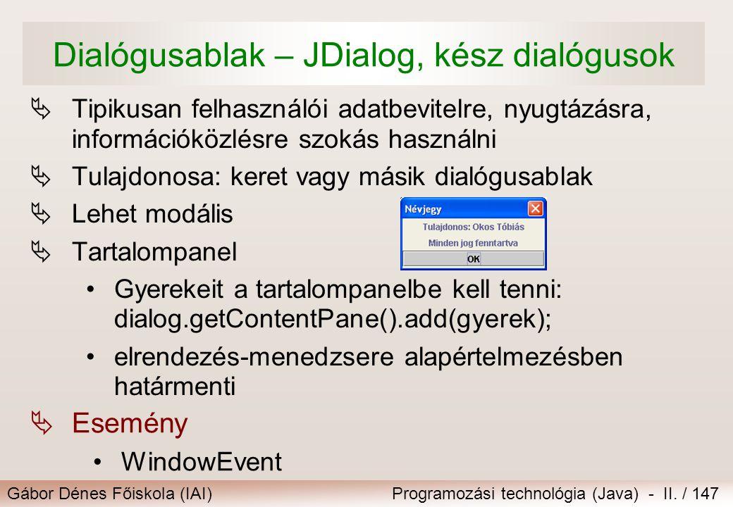 Gábor Dénes Főiskola (IAI)Programozási technológia (Java) - II. / 147 Dialógusablak – JDialog, kész dialógusok  Tipikusan felhasználói adatbevitelre,