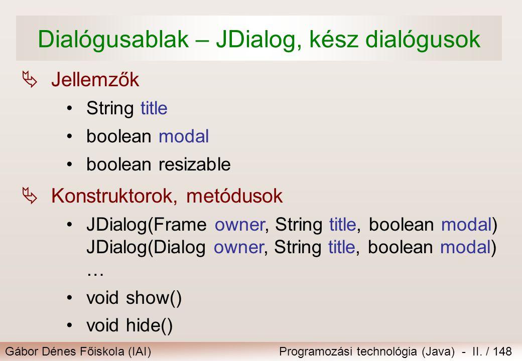 Gábor Dénes Főiskola (IAI)Programozási technológia (Java) - II. / 148 Dialógusablak – JDialog, kész dialógusok  Konstruktorok, metódusok JDialog(Fram