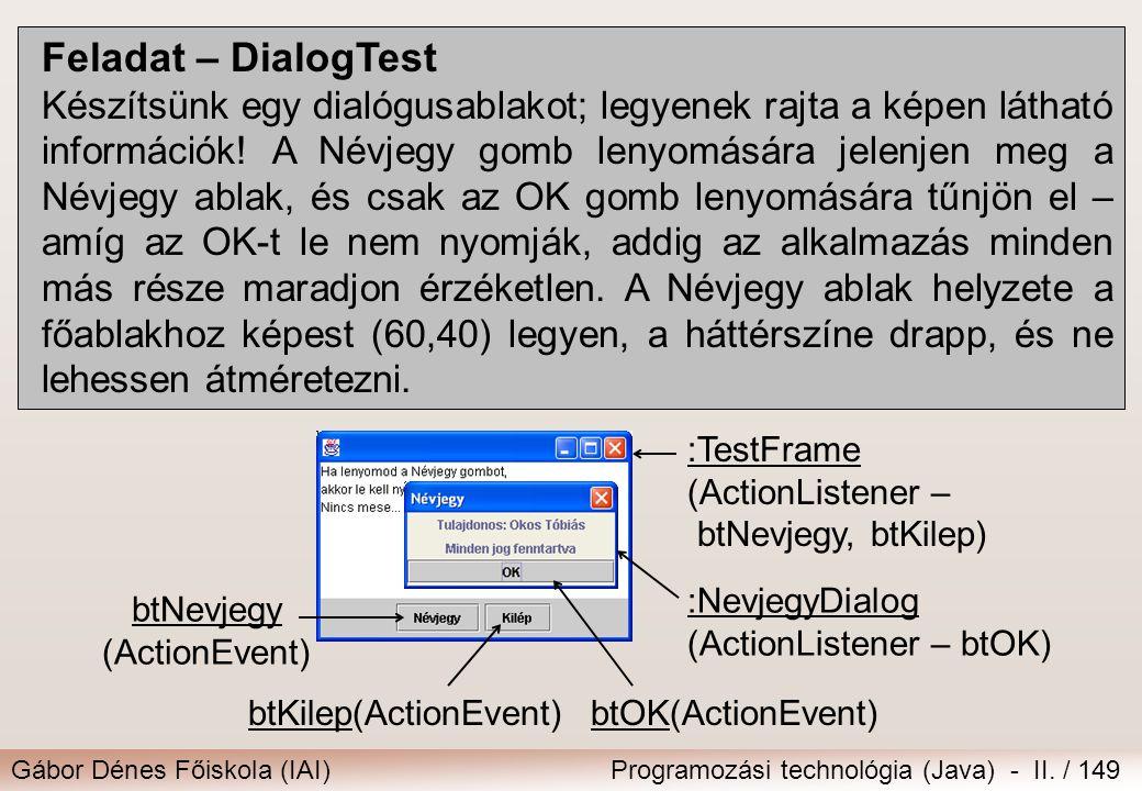 Gábor Dénes Főiskola (IAI)Programozási technológia (Java) - II. / 149 Feladat – DialogTest Készítsünk egy dialógusablakot; legyenek rajta a képen láth