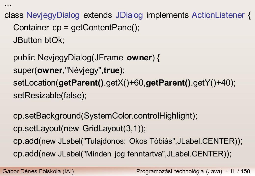 Gábor Dénes Főiskola (IAI)Programozási technológia (Java) - II. / 150... class NevjegyDialog extends JDialog implements ActionListener { Container cp
