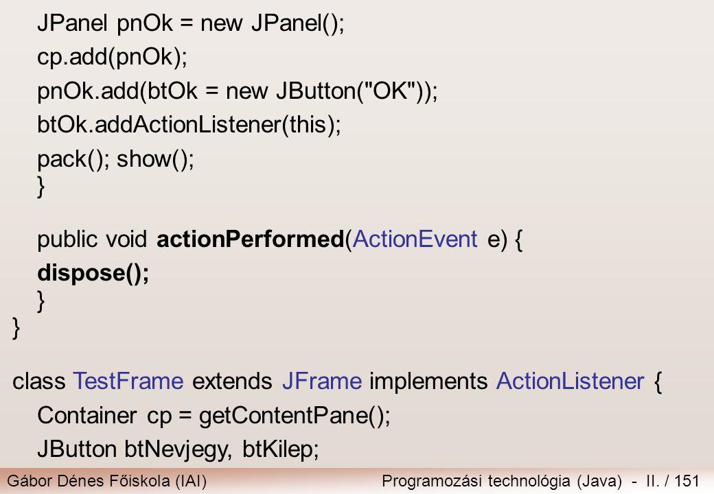 Gábor Dénes Főiskola (IAI)Programozási technológia (Java) - II. / 151 JPanel pnOk = new JPanel(); cp.add(pnOk); pnOk.add(btOk = new JButton(