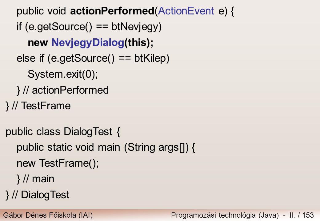 Gábor Dénes Főiskola (IAI)Programozási technológia (Java) - II. / 153 public void actionPerformed(ActionEvent e) { if (e.getSource() == btNevjegy) new